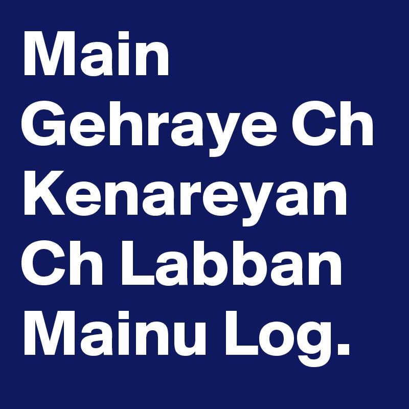 Main Gehraye Ch Kenareyan Ch Labban Mainu Log.