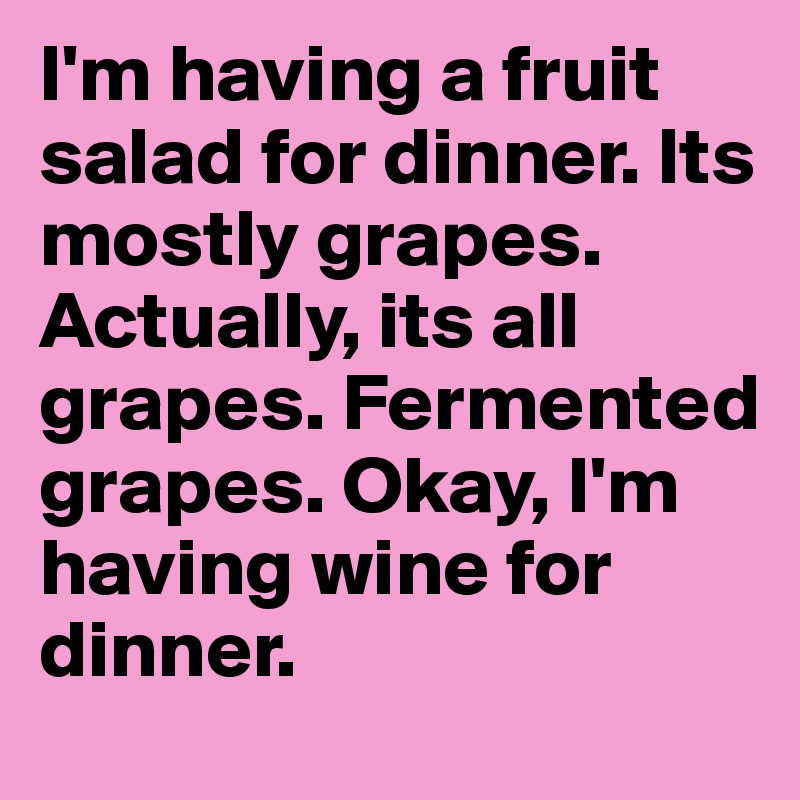 I'm having a fruit salad for dinner. Its mostly grapes. Actually, its all grapes. Fermented grapes. Okay, I'm having wine for dinner.