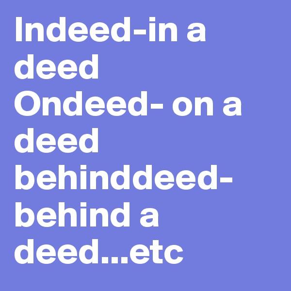Indeed-in a deed Ondeed- on a deed behinddeed- behind a deed...etc