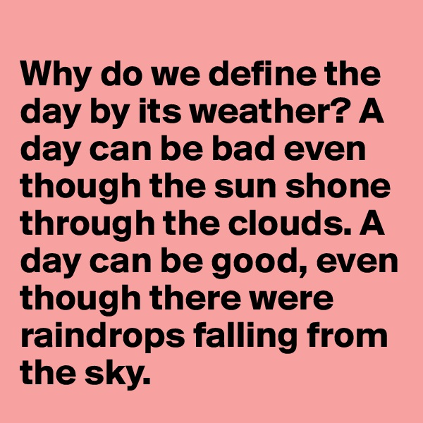 Why do we define the day by its weather? A day can be bad even though the sun shone through the clouds. A day can be good, even though there were raindrops falling from the sky.