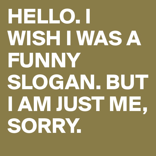 HELLO. I WISH I WAS A FUNNY SLOGAN. BUT I AM JUST ME, SORRY.