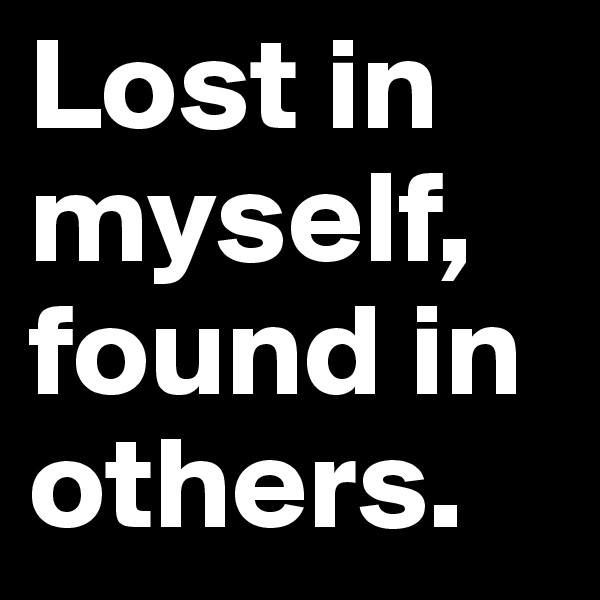 Lost in myself, found in others.