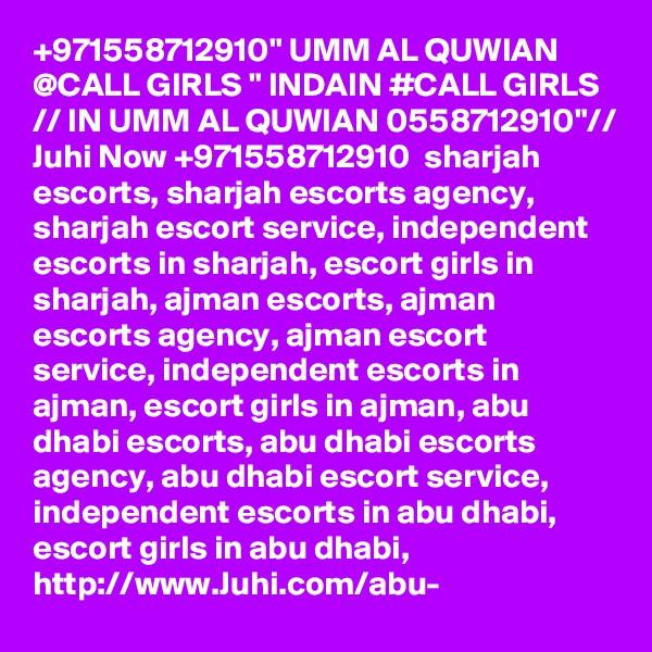 "+971558712910"" UMM AL QUWIAN @CALL GIRLS "" INDAIN #CALL GIRLS // IN UMM AL QUWIAN 0558712910""// Juhi Now +971558712910  sharjah escorts, sharjah escorts agency, sharjah escort service, independent escorts in sharjah, escort girls in sharjah, ajman escorts, ajman escorts agency, ajman escort service, independent escorts in ajman, escort girls in ajman, abu dhabi escorts, abu dhabi escorts agency, abu dhabi escort service, independent escorts in abu dhabi, escort girls in abu dhabi,  http://www.Juhi.com/abu-"