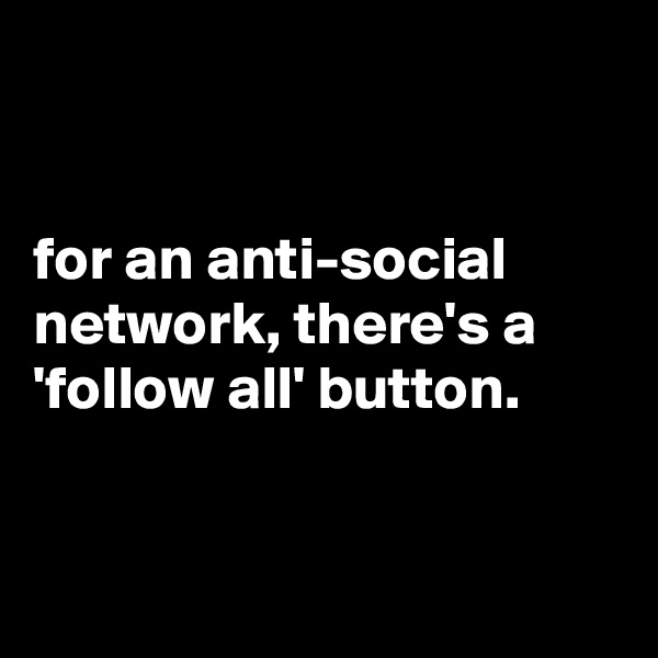 for an anti-social network, there's a 'follow all' button.