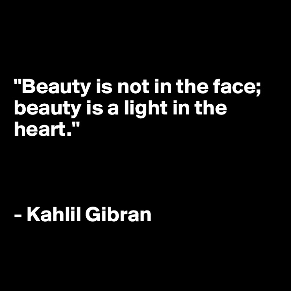 """""""Beauty is not in the face; beauty is a light in the heart.""""    - Kahlil Gibran"""