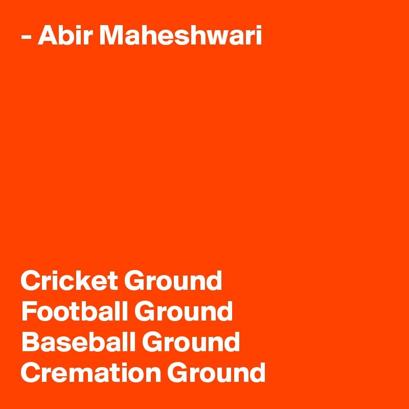 - Abir Maheshwari        Cricket Ground Football Ground Baseball Ground Cremation Ground