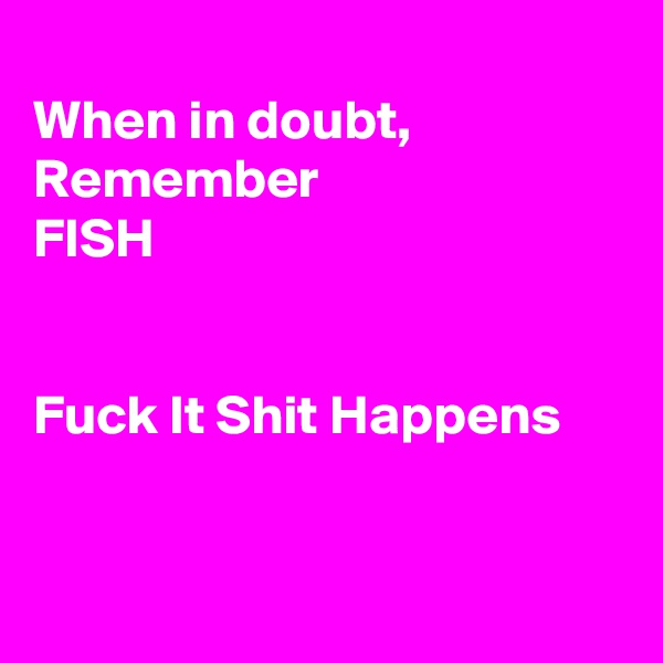 When in doubt, Remember  FISH   Fuck It Shit Happens