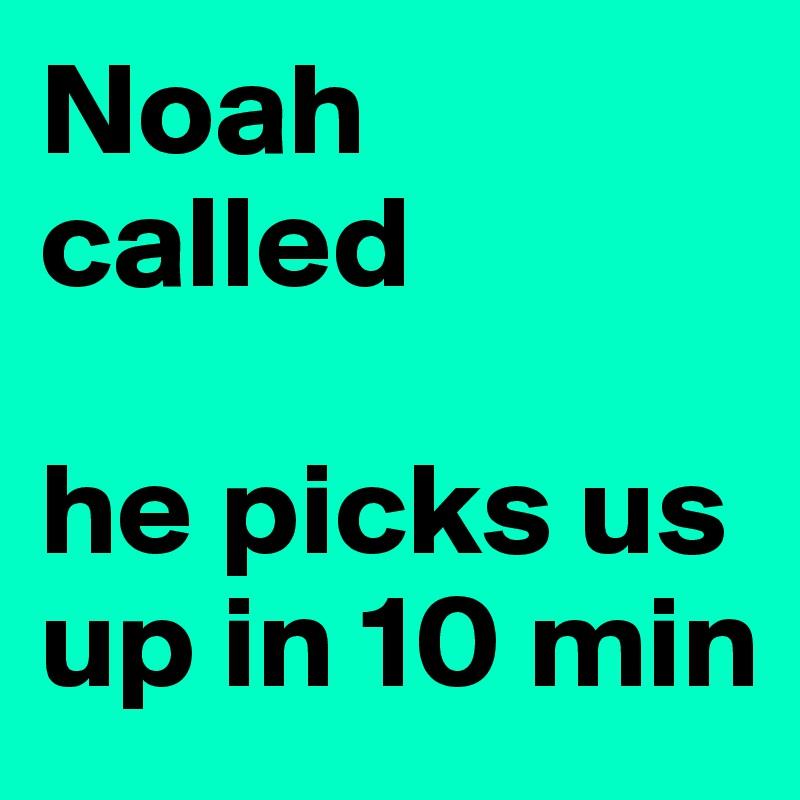 Noah called  he picks us up in 10 min