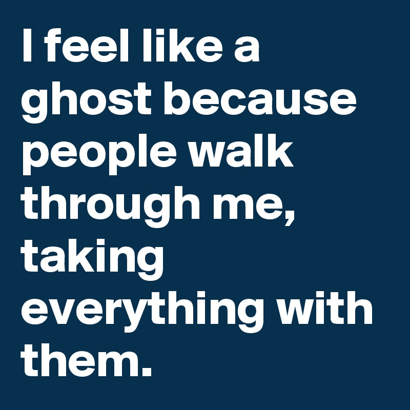 I feel like a ghost because people walk through me, taking everything with them.