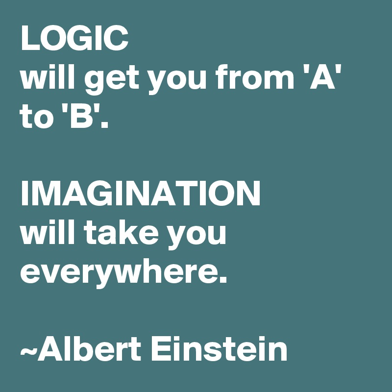 LOGIC  will get you from 'A' to 'B'.  IMAGINATION will take you everywhere.  ~Albert Einstein