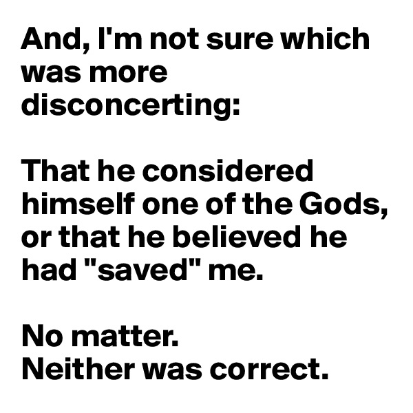 "And, I'm not sure which was more disconcerting:   That he considered himself one of the Gods, or that he believed he had ""saved"" me.  No matter.  Neither was correct."