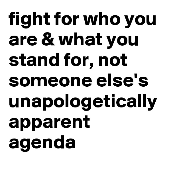 fight for who you are & what you stand for, not someone else's unapologetically apparent agenda