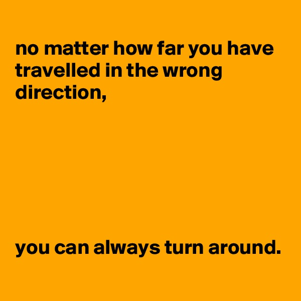 no matter how far you have travelled in the wrong direction,       you can always turn around.