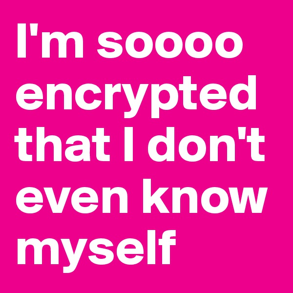 I'm soooo encrypted that I don't even know myself