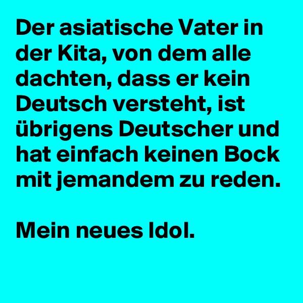 Der asiatische Vater in der Kita, von dem alle dachten, dass er kein Deutsch versteht, ist übrigens Deutscher und hat einfach keinen Bock mit jemandem zu reden.  Mein neues Idol.