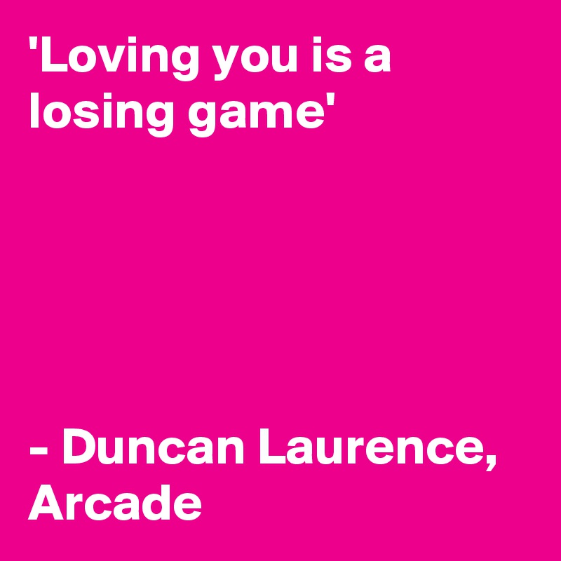 'Loving you is a losing game'      - Duncan Laurence,  Arcade