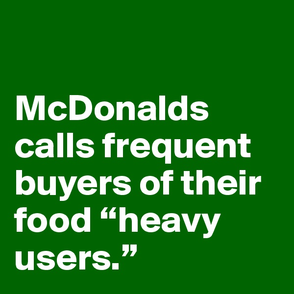 """McDonalds calls frequent buyers of their food """"heavy users."""""""