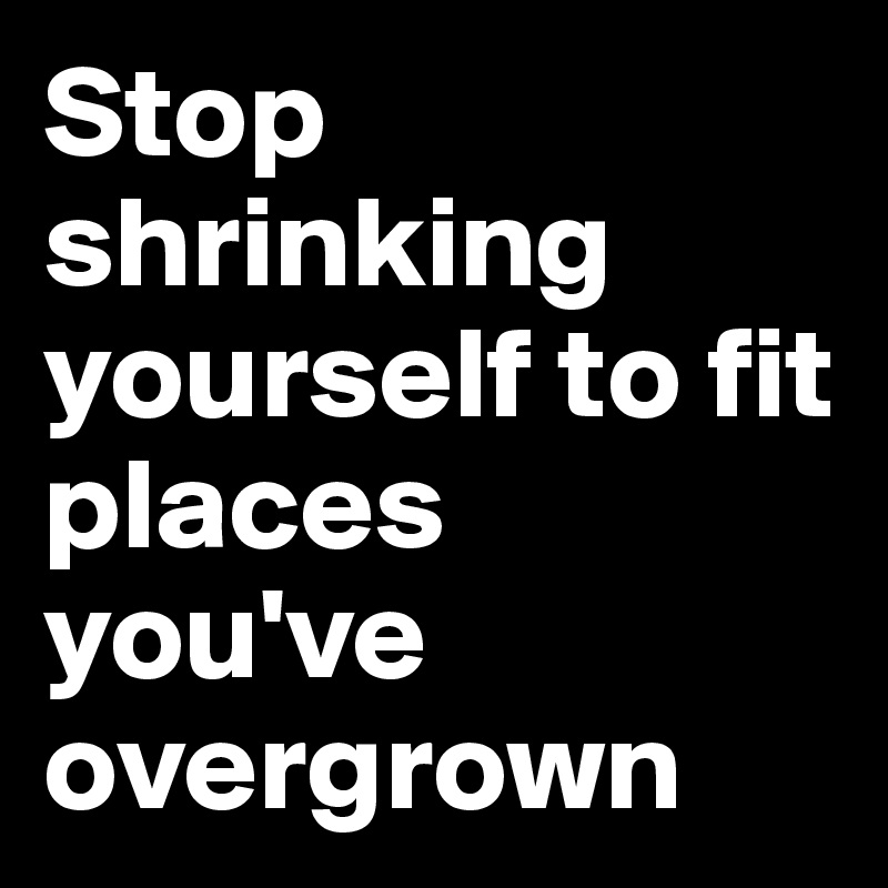 Stop shrinking yourself to fit places you've overgrown