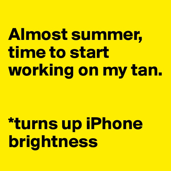 Almost summer, time to start working on my tan.   *turns up iPhone brightness