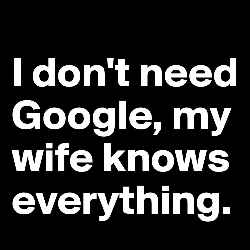 I don't need Google, my wife knows everything.