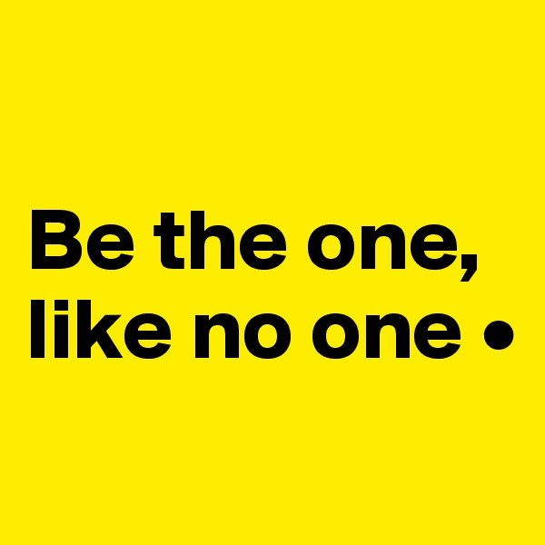 Be the one, like no one •