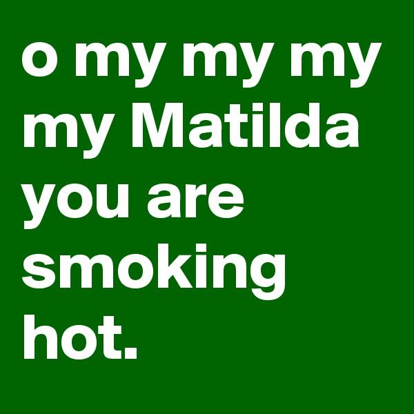 o my my my my Matilda you are smoking hot.