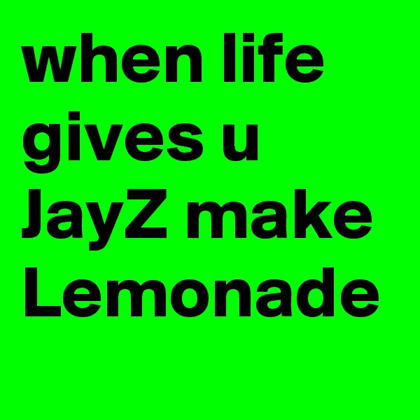 when life gives u JayZ make Lemonade