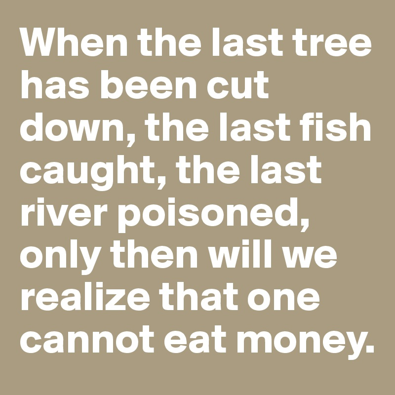 When the last tree has been cut down, the last fish caught, the last river poisoned, only then will we realize that one cannot eat money.