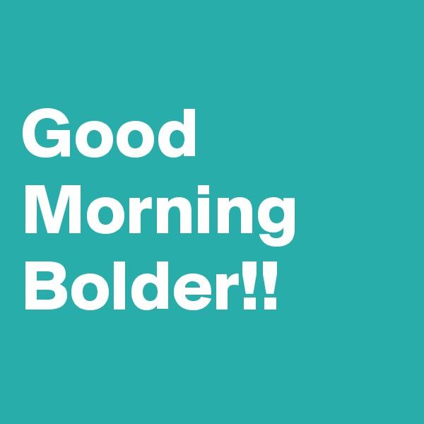 Good  Morning Bolder!!