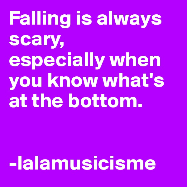 Falling is always scary, especially when you know what's at the bottom.    -lalamusicisme