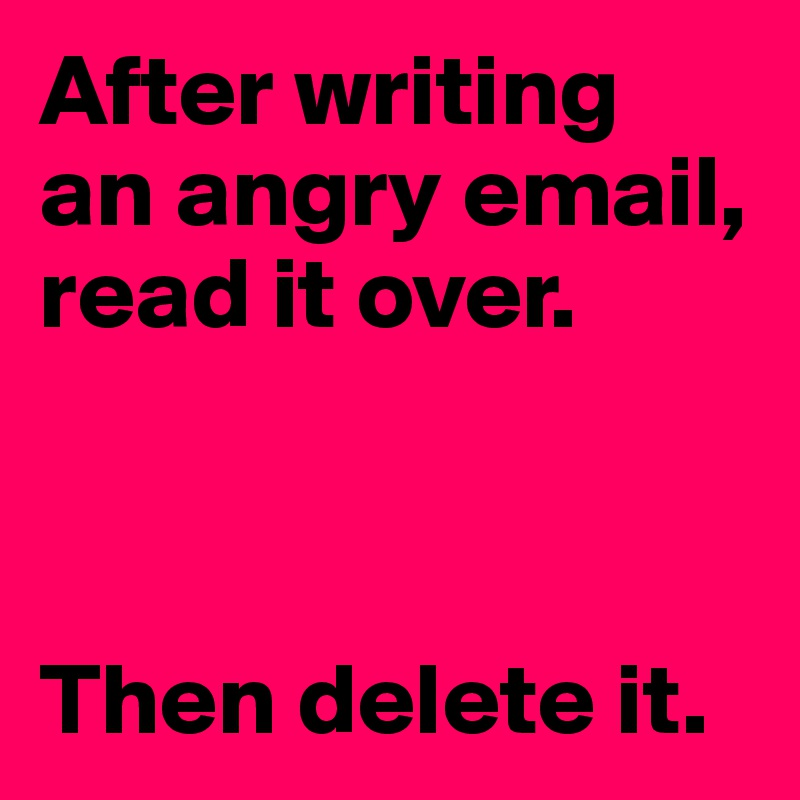 After writing an angry email,  read it over.    Then delete it.