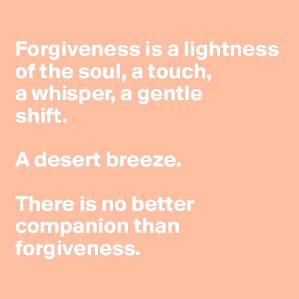 Forgiveness is a lightness of the soul, a touch,  a whisper, a gentle shift.   A desert breeze.  There is no better companion than forgiveness.