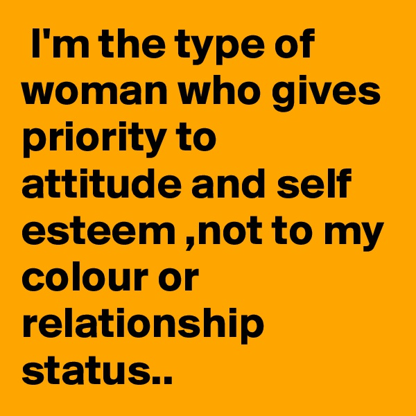 I'm the type of woman who gives priority to attitude and self esteem ,not to my colour or relationship status..