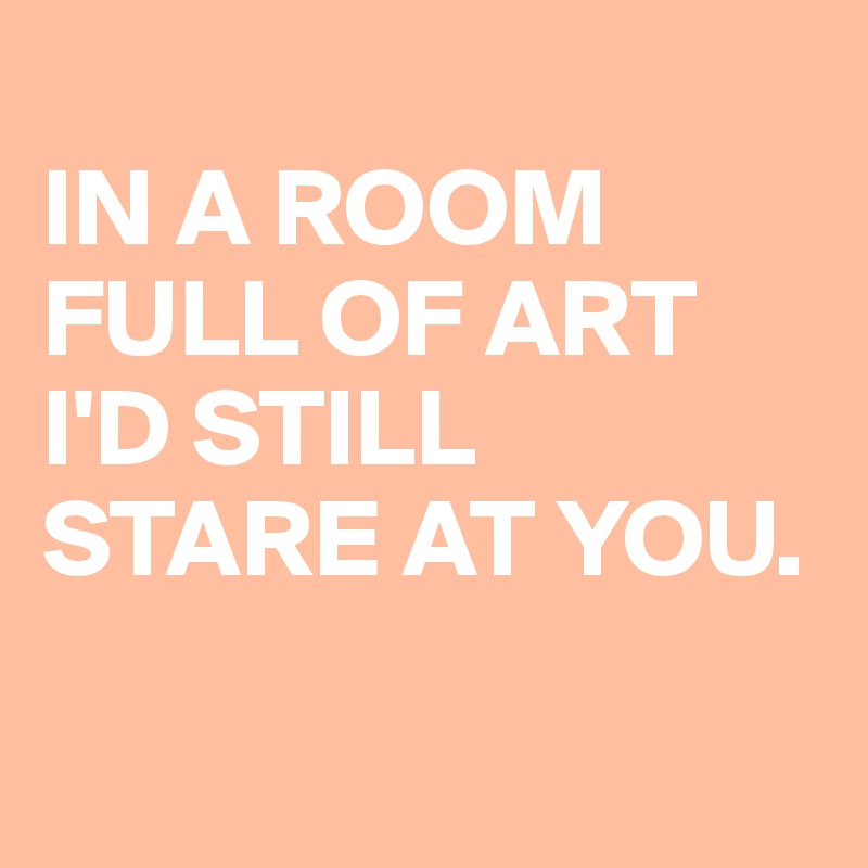 IN A ROOM FULL OF ART I'D STILL STARE AT YOU.