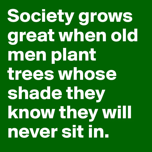 Society grows great when old men plant trees whose shade they know they will never sit in.