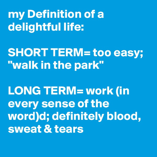 """my Definition of a delightful life:   SHORT TERM= too easy;  """"walk in the park""""  LONG TERM= work (in every sense of the word)d; definitely blood, sweat & tears"""