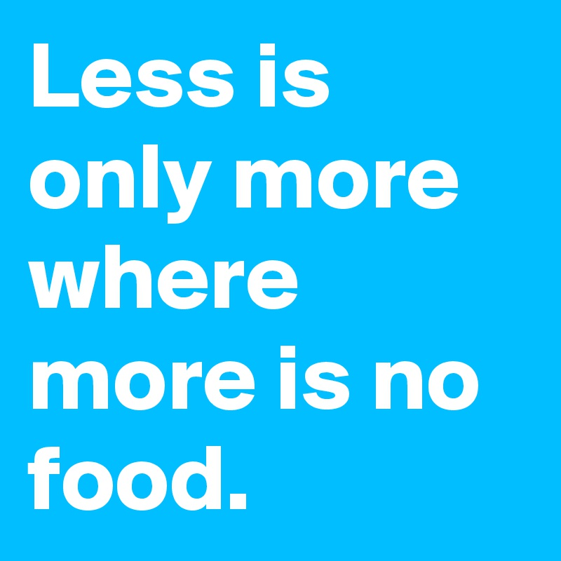 Less is only more where more is no food.