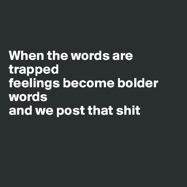 When the words are trapped feelings become bolder words and we post that shit