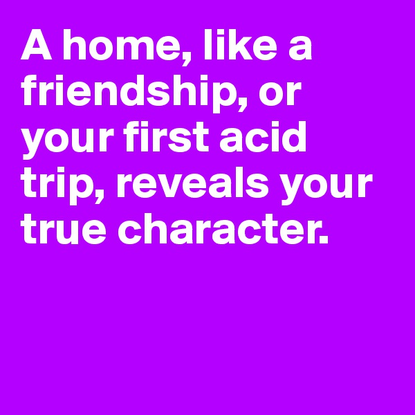 A home, like a friendship, or your first acid trip, reveals your true character.