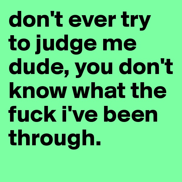 don't ever try to judge me dude, you don't know what the fuck i've been through.