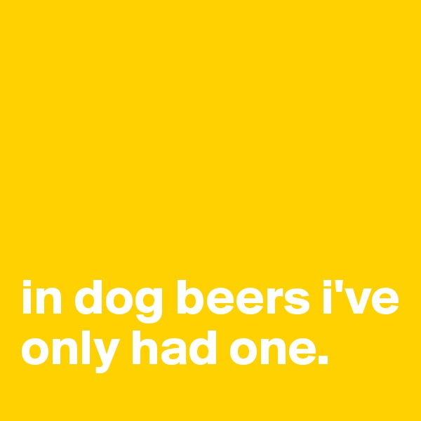in dog beers i've only had one.