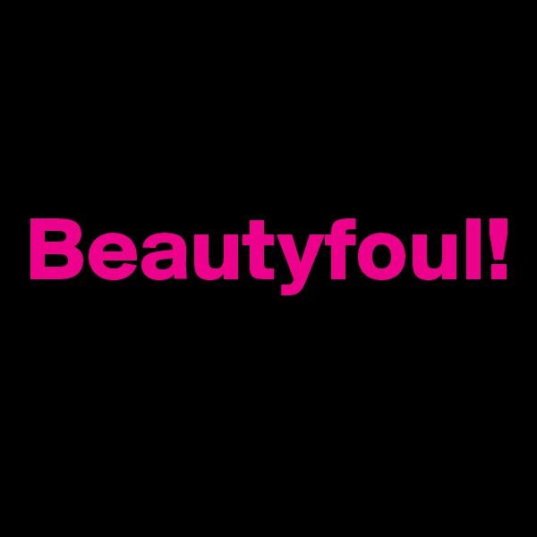 Beautyfoul!