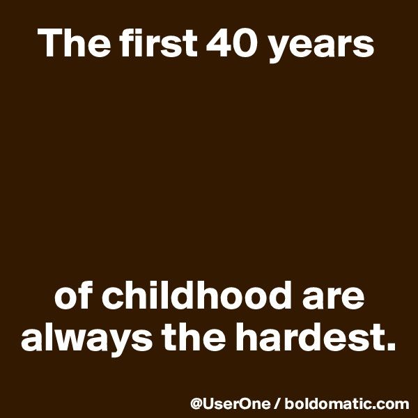 The first 40 years          of childhood are always the hardest.