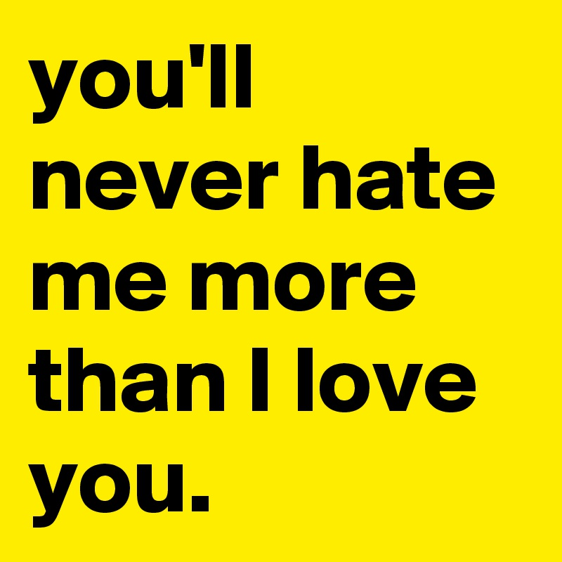you'll never hate me more than I love you.