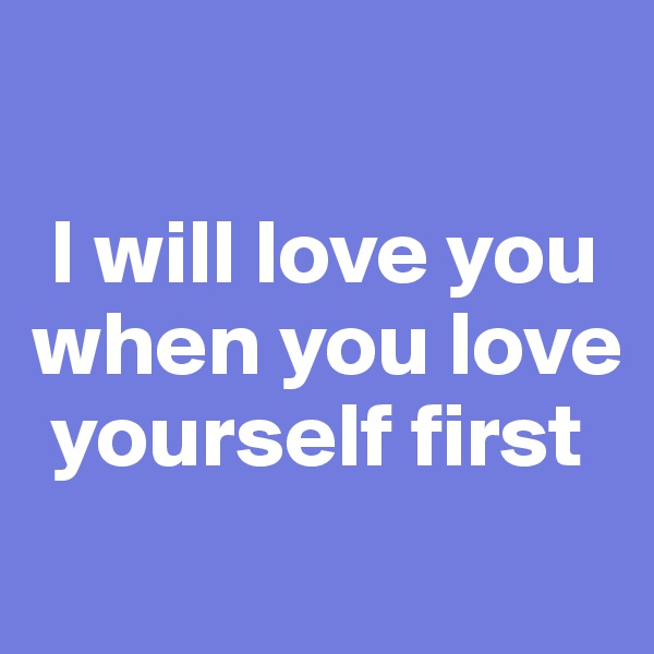 I will love you when you love     yourself first