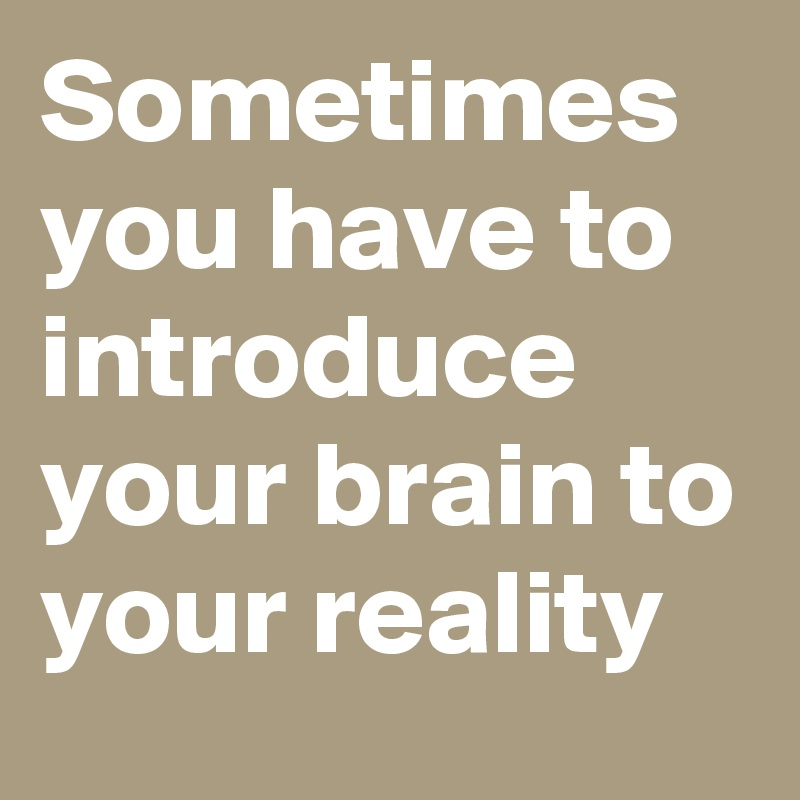 Sometimes you have to introduce your brain to your reality