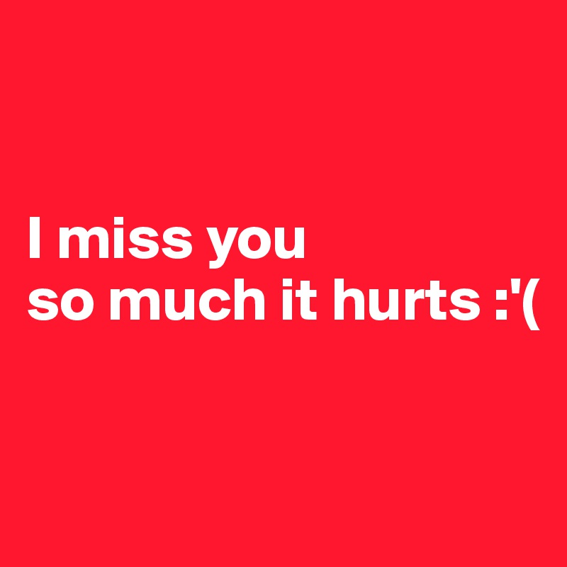 I Miss You So Much It Hurts Post By Maxgotfredsen On Boldomatic
