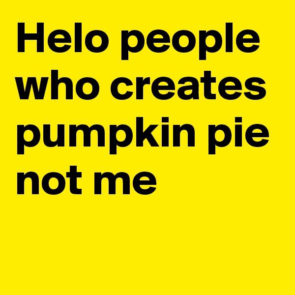 Helo people who creates pumpkin pie not me