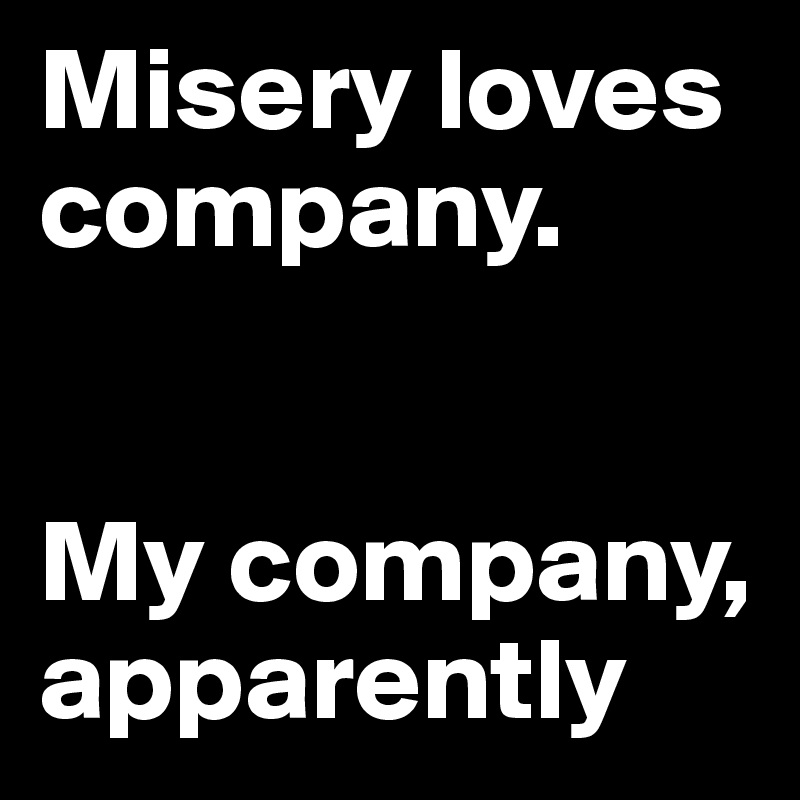 Misery loves company.   My company, apparently