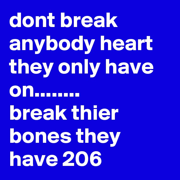 dont break anybody heart they only have on........  break thier bones they have 206